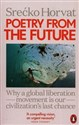 Poetry from the Future Why a Global Liberation Movement Is Our Civilisation's Last Chance
